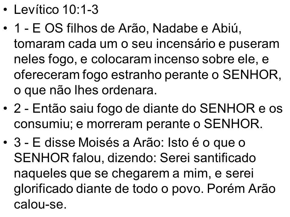 Levítico 10:1-3 1 - E OS filhos de Arão, Nadabe e Abiú, tomaram cada um o seu incensário e puseram neles fogo, e colocaram incenso sobre ele, e ofereceram fogo estranho perante o SENHOR, o que não lhes ordenara.