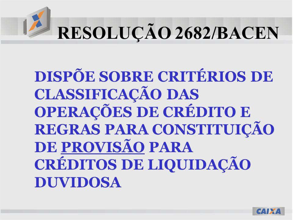 RESOLUÇÃO 2682/BACEN DISPÕE SOBRE CRITÉRIOS DE CLASSIFICAÇÃO DAS OPERAÇÕES DE CRÉDITO E REGRAS PARA CONSTITUIÇÃO DE PROVISÃO PARA CRÉDITOS DE LIQUIDAÇ