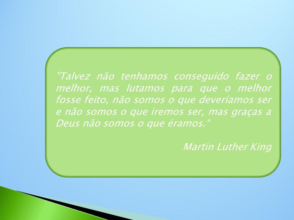 Talvez não tenhamos conseguido fazer o melhor, mas lutamos para que o melhor fosse feito, não somos o que deveríamos ser e não somos o que iremos ser, mas graças a Deus não somos o que éramos. Martin Luther King