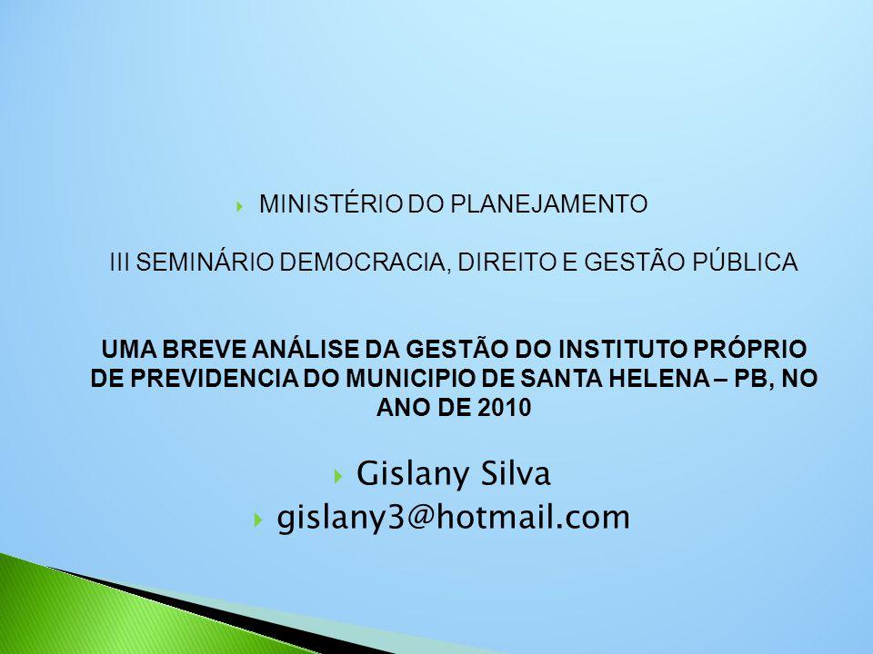  MINISTÉRIO DO PLANEJAMENTO III SEMINÁRIO DEMOCRACIA, DIREITO E GESTÃO PÚBLICA UMA BREVE ANÁLISE DA GESTÃO DO INSTITUTO PRÓPRIO DE PREVIDENCIA DO MUNICIPIO DE SANTA HELENA – PB, NO ANO DE 2010  Gislany Silva  gislany3@hotmail.com