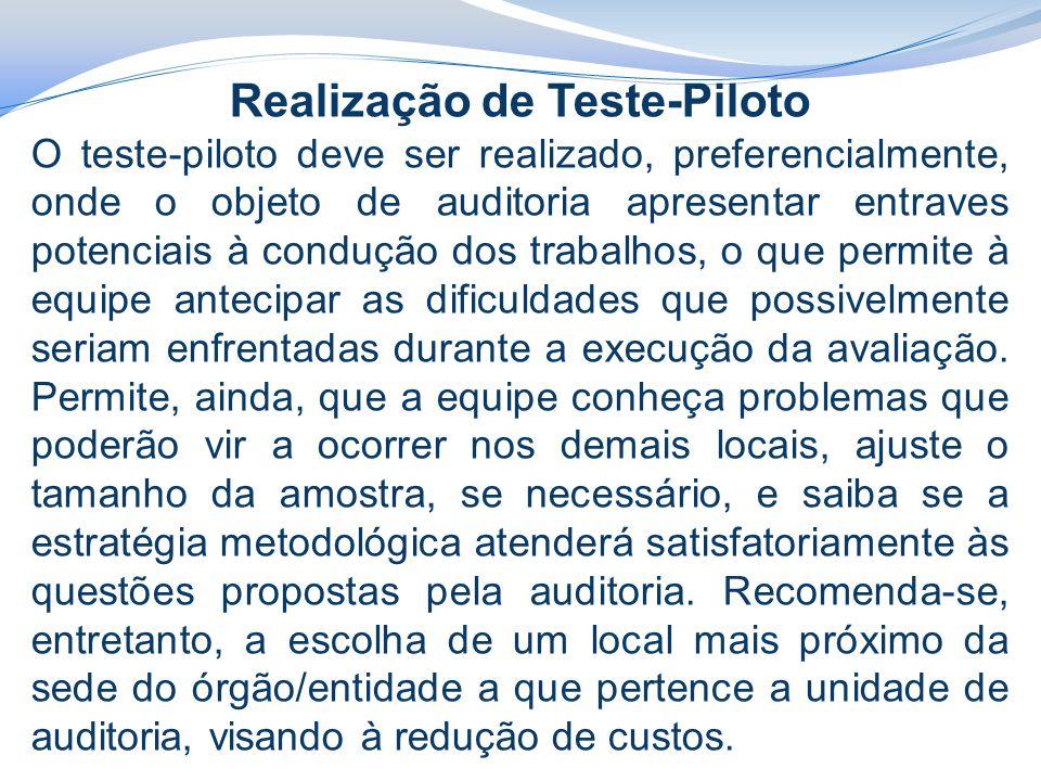 Realização de Teste-Piloto O teste-piloto deve ser realizado, preferencialmente, onde o objeto de auditoria apresentar entraves potenciais à condução dos trabalhos, o que permite à equipe antecipar as dificuldades que possivelmente seriam enfrentadas durante a execução da avaliação.