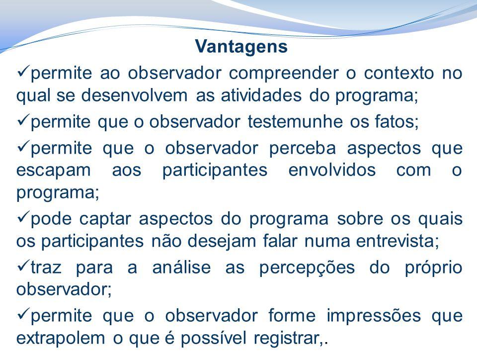 Vantagens permite ao observador compreender o contexto no qual se desenvolvem as atividades do programa; permite que o observador testemunhe os fatos;
