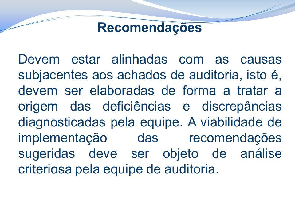 Recomendações Devem estar alinhadas com as causas subjacentes aos achados de auditoria, isto é, devem ser elaboradas de forma a tratar a origem das deficiências e discrepâncias diagnosticadas pela equipe.