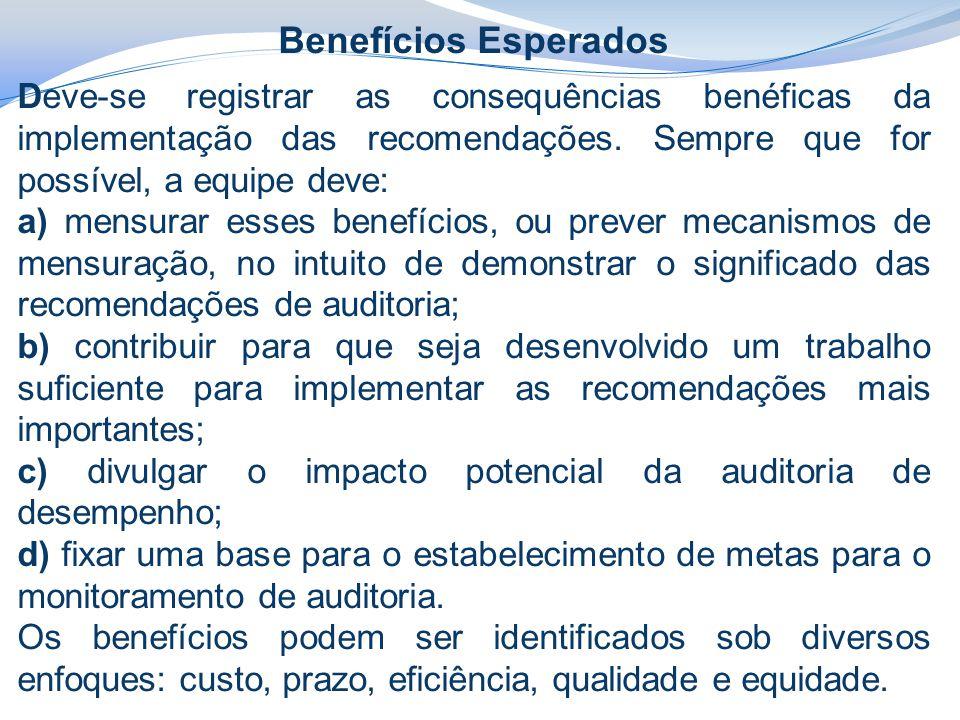 Benefícios Esperados Deve-se registrar as consequências benéficas da implementação das recomendações. Sempre que for possível, a equipe deve: a) mensu