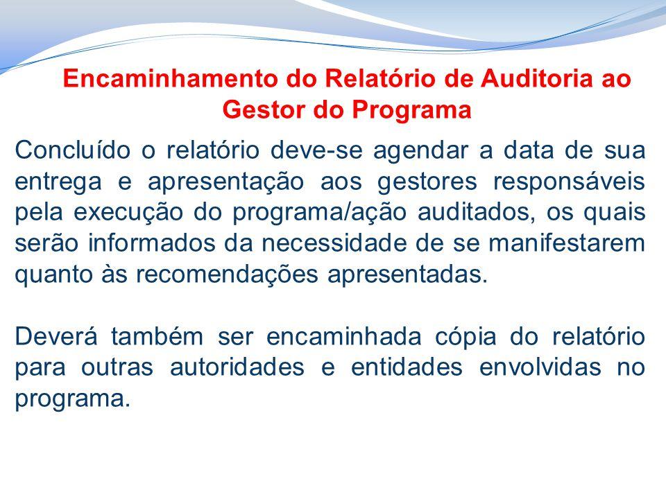 Encaminhamento do Relatório de Auditoria ao Gestor do Programa Concluído o relatório deve-se agendar a data de sua entrega e apresentação aos gestores responsáveis pela execução do programa/ação auditados, os quais serão informados da necessidade de se manifestarem quanto às recomendações apresentadas.
