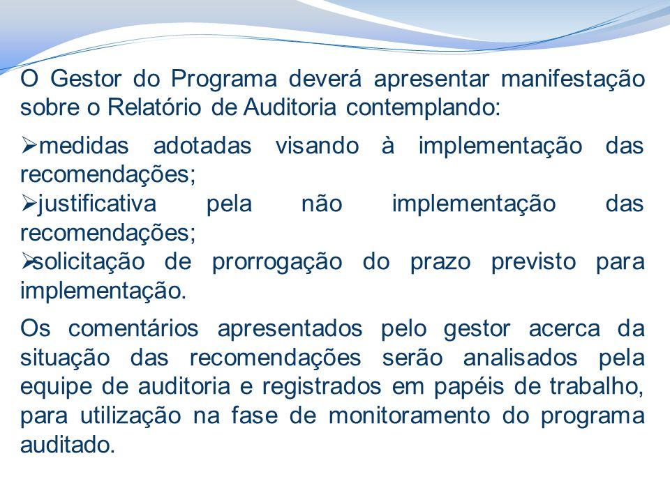 O Gestor do Programa deverá apresentar manifestação sobre o Relatório de Auditoria contemplando:  medidas adotadas visando à implementação das recomendações;  justificativa pela não implementação das recomendações;  solicitação de prorrogação do prazo previsto para implementação.