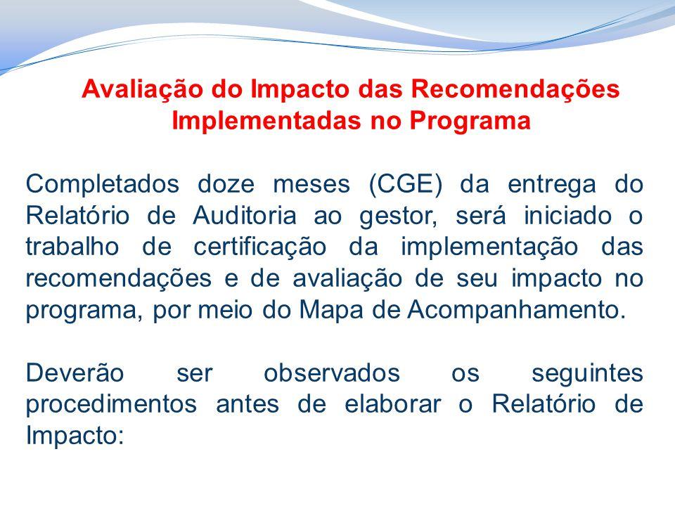 Avaliação do Impacto das Recomendações Implementadas no Programa Completados doze meses (CGE) da entrega do Relatório de Auditoria ao gestor, será iniciado o trabalho de certificação da implementação das recomendações e de avaliação de seu impacto no programa, por meio do Mapa de Acompanhamento.