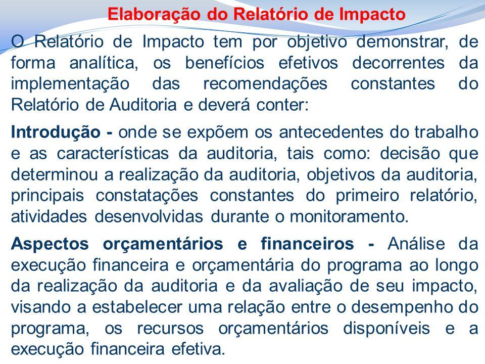 Elaboração do Relatório de Impacto O Relatório de Impacto tem por objetivo demonstrar, de forma analítica, os benefícios efetivos decorrentes da implementação das recomendações constantes do Relatório de Auditoria e deverá conter: Introdução - onde se expõem os antecedentes do trabalho e as características da auditoria, tais como: decisão que determinou a realização da auditoria, objetivos da auditoria, principais constatações constantes do primeiro relatório, atividades desenvolvidas durante o monitoramento.