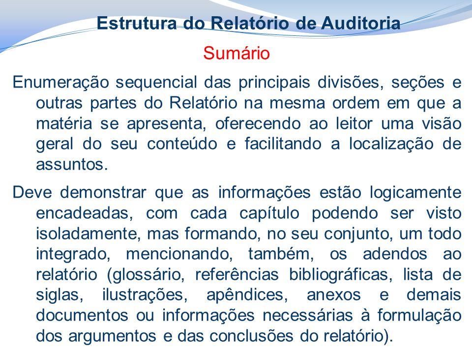 Estrutura do Relatório de Auditoria Sumário Enumeração sequencial das principais divisões, seções e outras partes do Relatório na mesma ordem em que a matéria se apresenta, oferecendo ao leitor uma visão geral do seu conteúdo e facilitando a localização de assuntos.
