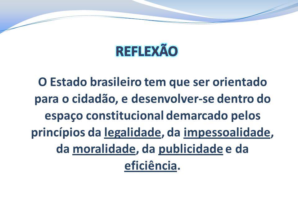 O Estado brasileiro tem que ser orientado para o cidadão, e desenvolver-se dentro do espaço constitucional demarcado pelos princípios da legalidade, d