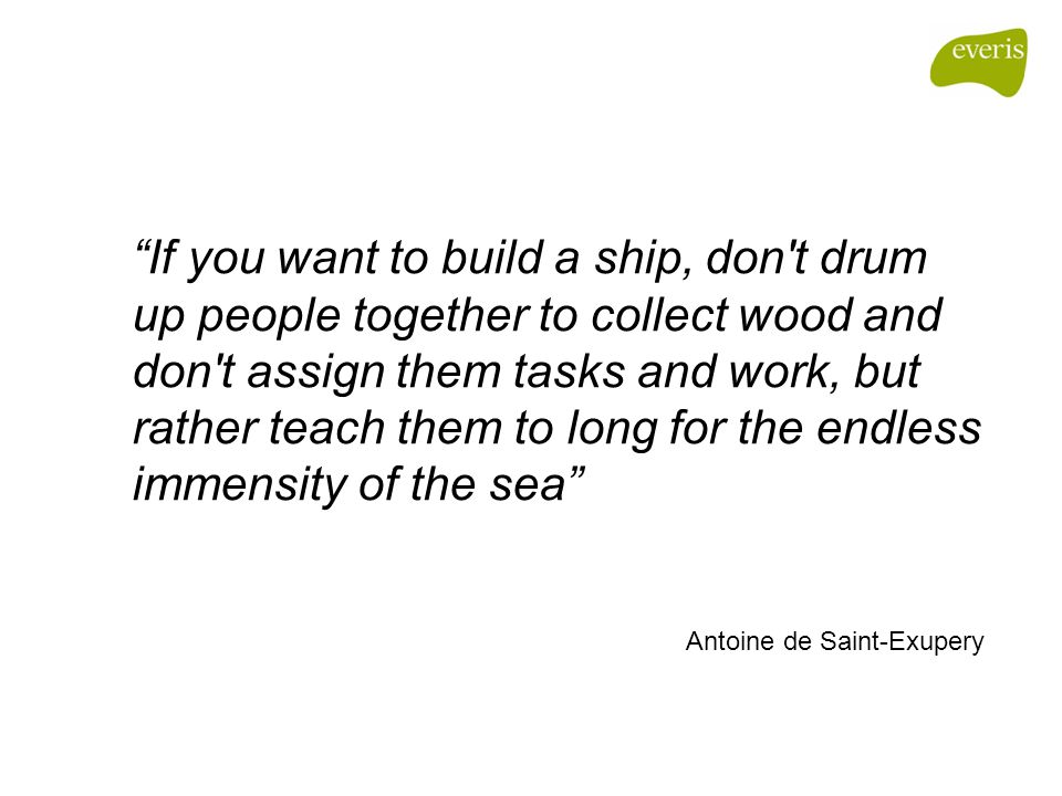 If you want to build a ship, don t drum up people together to collect wood and don t assign them tasks and work, but rather teach them to long for the endless immensity of the sea Antoine de Saint-Exupery