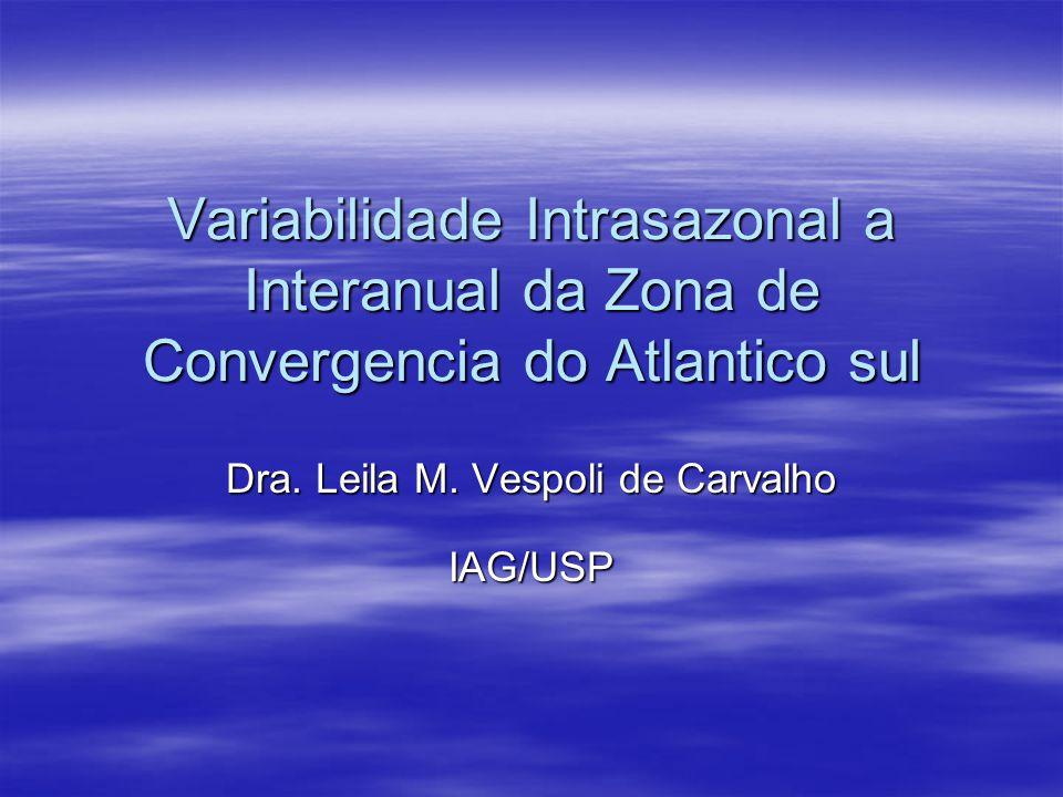 Variabilidade Intrasazonal a Interanual da Zona de Convergencia do Atlantico sul Dra. Leila M. Vespoli de Carvalho IAG/USP
