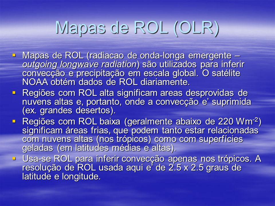 Mapas de ROL (OLR)  Mapas de ROL (radiacao de onda-longa emergente – outgoing longwave radiation) são utilizados para inferir convecção e precipitaçã