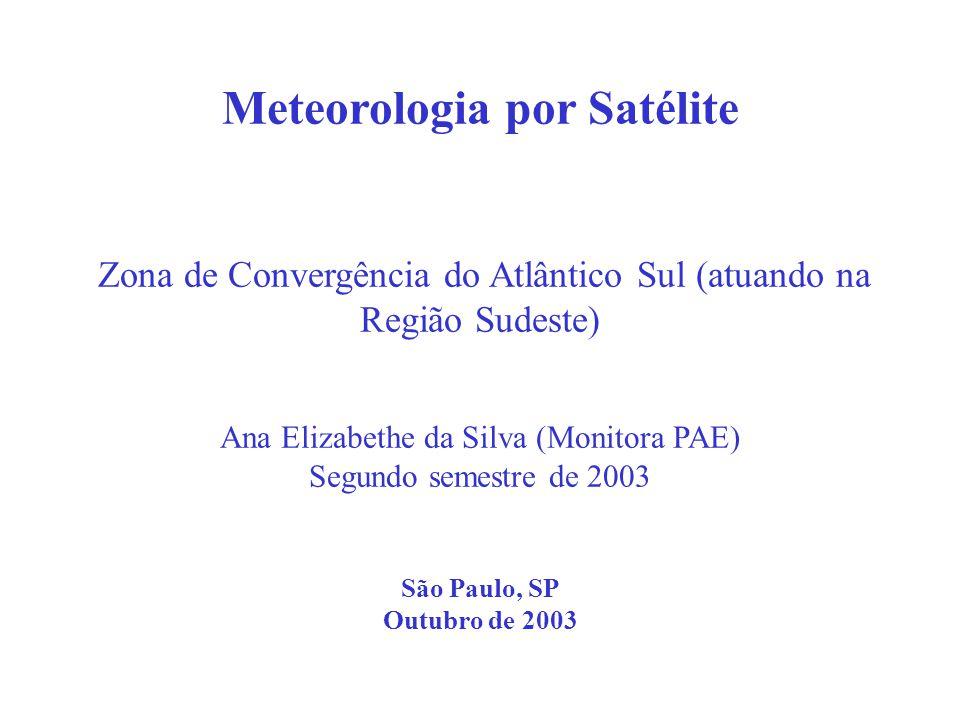 Meteorologia por Satélite Zona de Convergência do Atlântico Sul (atuando na Região Sudeste) Ana Elizabethe da Silva (Monitora PAE) Segundo semestre de
