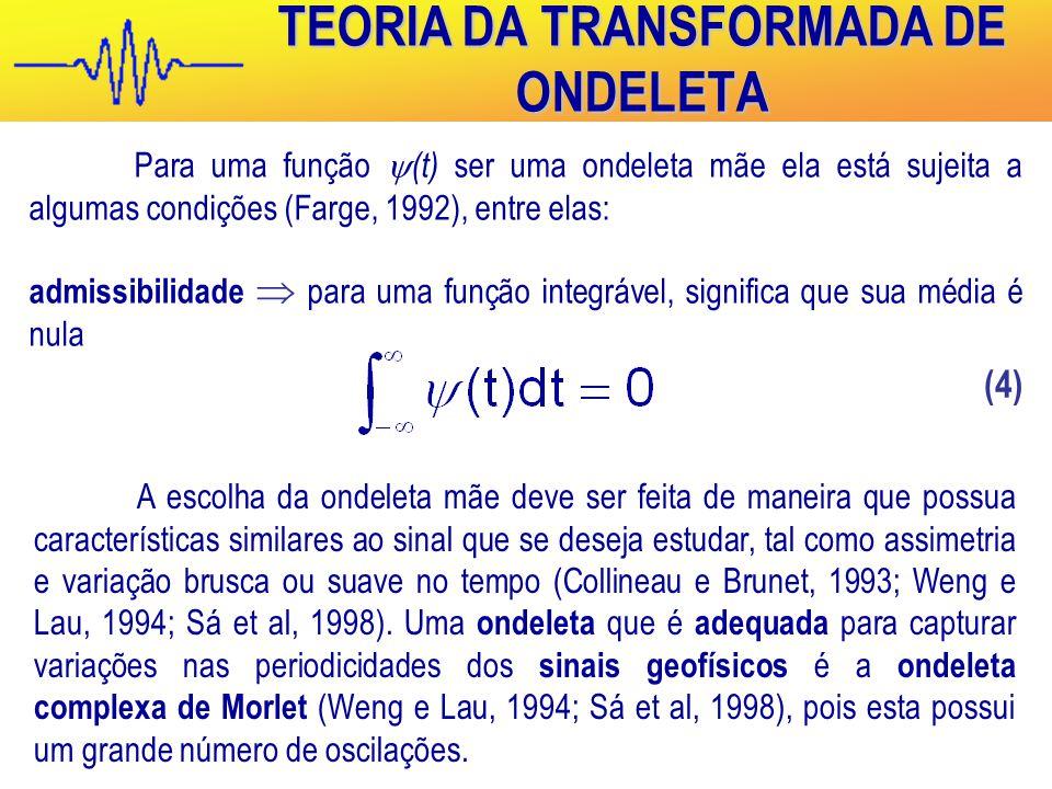 TEORIA DA TRANSFORMADA DE ONDELETA Para uma função  (t) ser uma ondeleta mãe ela está sujeita a algumas condições (Farge, 1992), entre elas: admissibilidade  para uma função integrável, significa que sua média é nula (4) A escolha da ondeleta mãe deve ser feita de maneira que possua características similares ao sinal que se deseja estudar, tal como assimetria e variação brusca ou suave no tempo (Collineau e Brunet, 1993; Weng e Lau, 1994; Sá et al, 1998).
