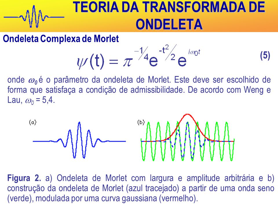 TEORIA DA TRANSFORMADA DE ONDELETA Ondeleta Complexa de Morlet onde  0 é o parâmetro da ondeleta de Morlet.