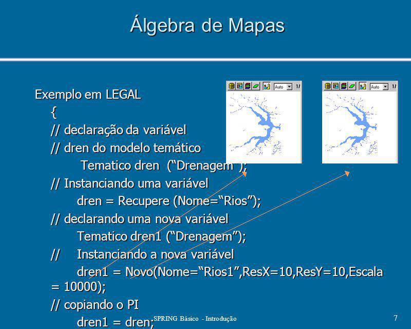"""SPRING Básico - Introdução 7 Álgebra de Mapas Exemplo em LEGAL { // declaração da variável // dren do modelo temático Tematico dren (""""Drenagem""""); Tema"""