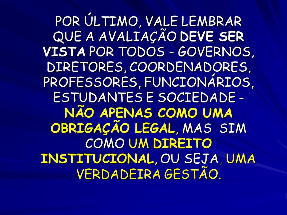 POR ÚLTIMO, VALE LEMBRAR QUE A AVALIAÇÃO DEVE SER VISTA POR TODOS - GOVERNOS, DIRETORES, COORDENADORES, PROFESSORES, FUNCIONÁRIOS, ESTUDANTES E SOCIED