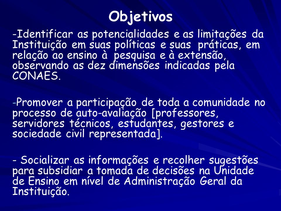 -Identificar as potencialidades e as limitações da Instituição em suas políticas e suas práticas, em relação ao ensino à pesquisa e à extensão, observando as dez dimensões indicadas pela CONAES.