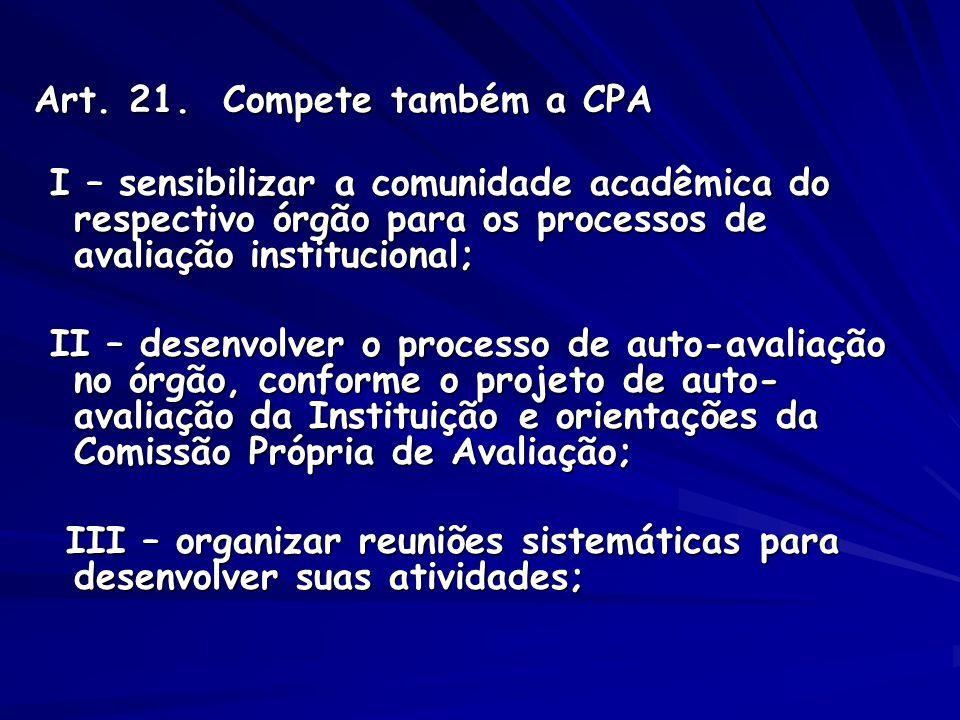Art. 21. Compete também a CPA Art. 21. Compete também a CPA I – sensibilizar a comunidade acadêmica do respectivo órgão para os processos de avaliação
