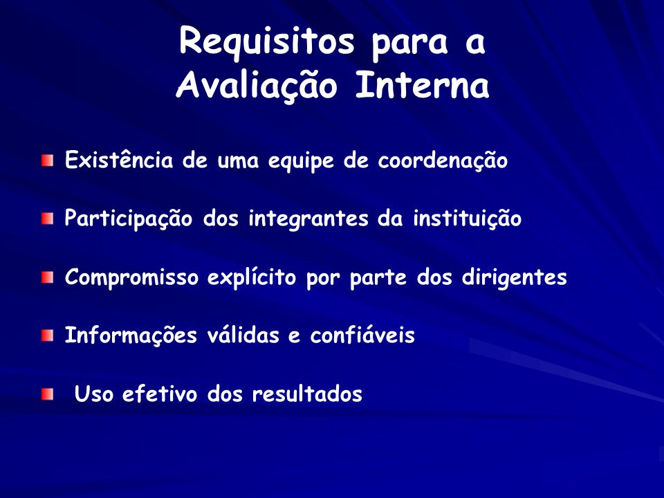 Requisitos para a Avaliação Interna Existência de uma equipe de coordenação Participação dos integrantes da instituição Compromisso explícito por parte dos dirigentes Informações válidas e confiáveis Uso efetivo dos resultados