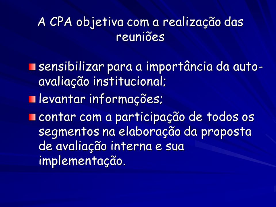 A CPA objetiva com a realização das reuniões sensibilizar para a importância da auto- avaliação institucional; levantar informações; contar com a participação de todos os segmentos na elaboração da proposta de avaliação interna e sua implementação.