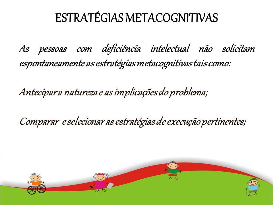 ESTRATÉGIAS METACOGNITIVAS As pessoas com deficiência intelectual não solicitam espontaneamente as estratégias metacognitivas tais como: Antecipar a n