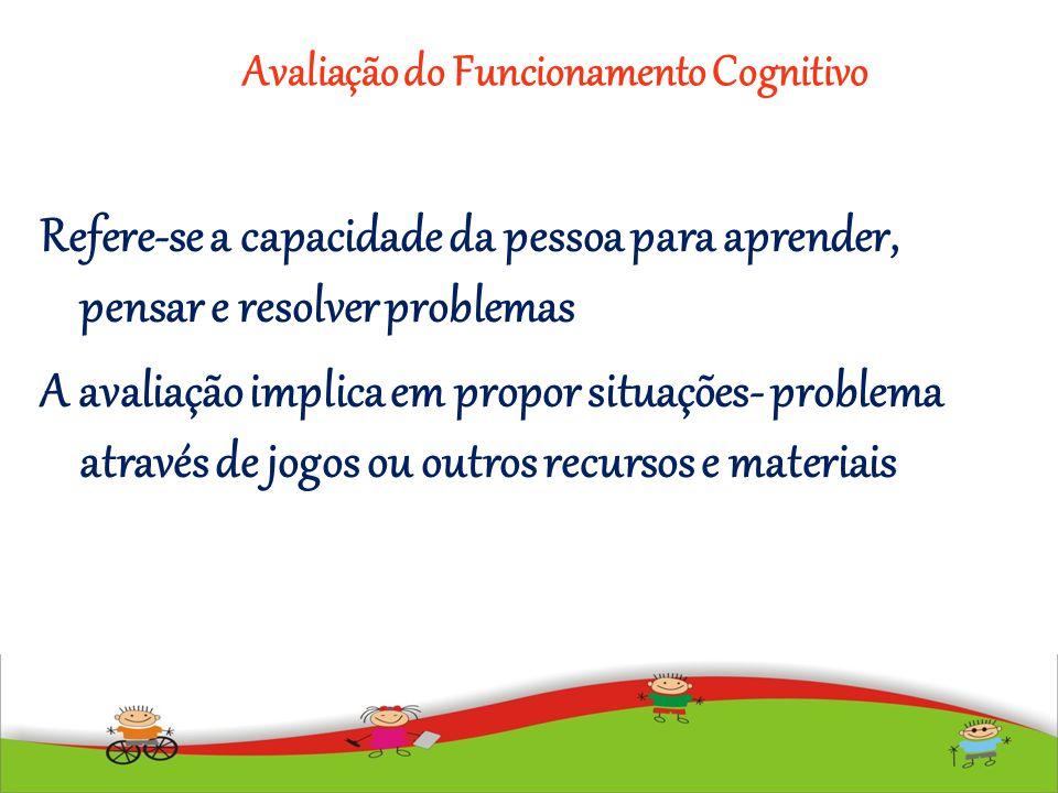 Avaliação do Funcionamento Cognitivo Refere-se a capacidade da pessoa para aprender, pensar e resolver problemas A avaliação implica em propor situaçõ