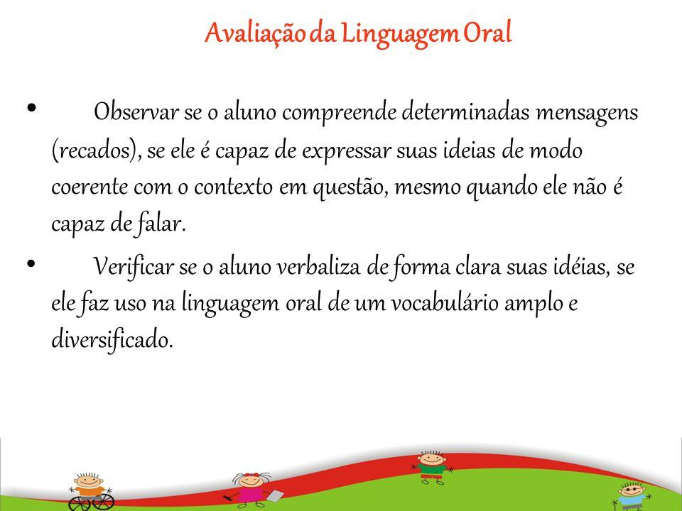 Avaliação da Linguagem Oral Observar se o aluno compreende determinadas mensagens (recados), se ele é capaz de expressar suas ideias de modo coerente