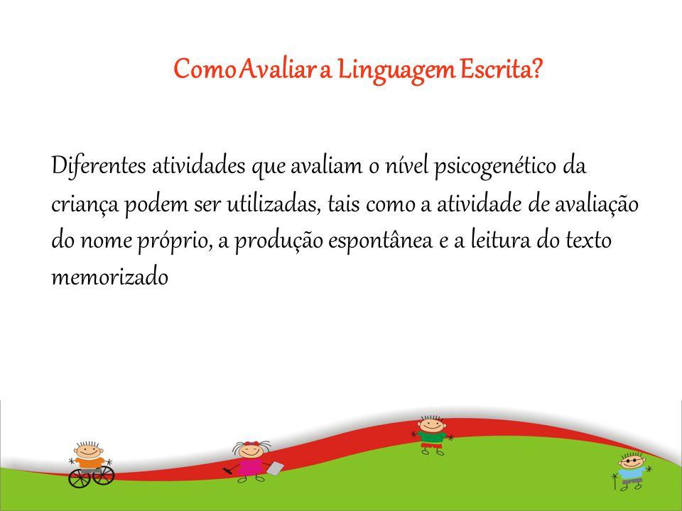 Como Avaliar a Linguagem Escrita? Diferentes atividades que avaliam o nível psicogenético da criança podem ser utilizadas, tais como a atividade de av