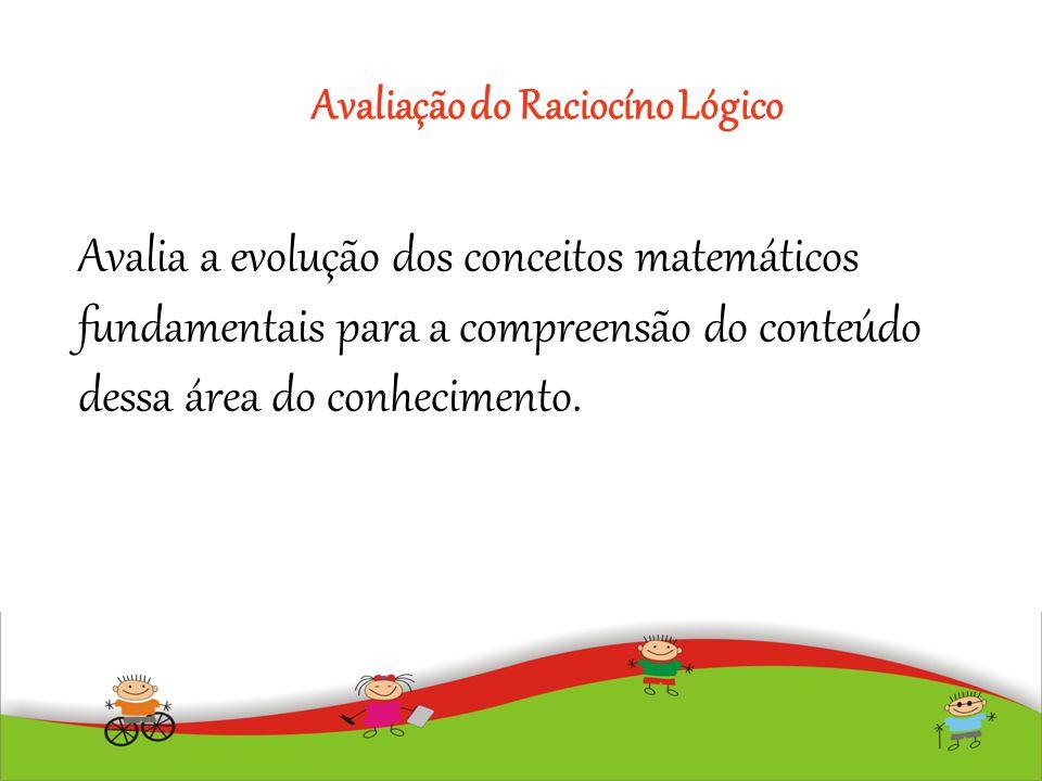 Avaliação do Raciocíno Lógico Avalia a evolução dos conceitos matemáticos fundamentais para a compreensão do conteúdo dessa área do conhecimento.
