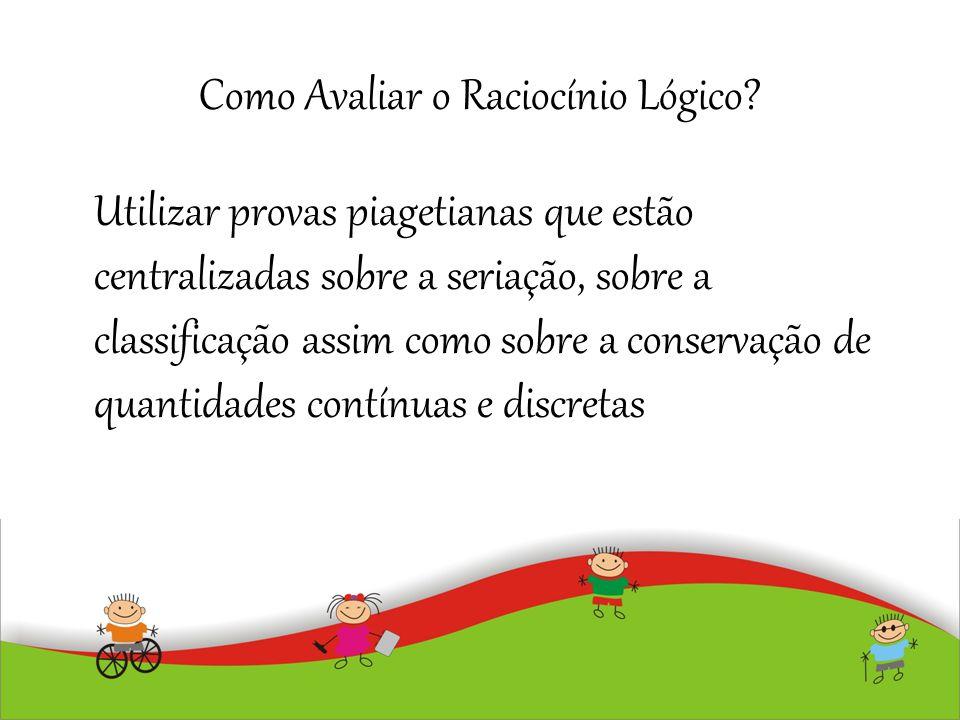 Como Avaliar o Raciocínio Lógico? Utilizar provas piagetianas que estão centralizadas sobre a seriação, sobre a classificação assim como sobre a conse