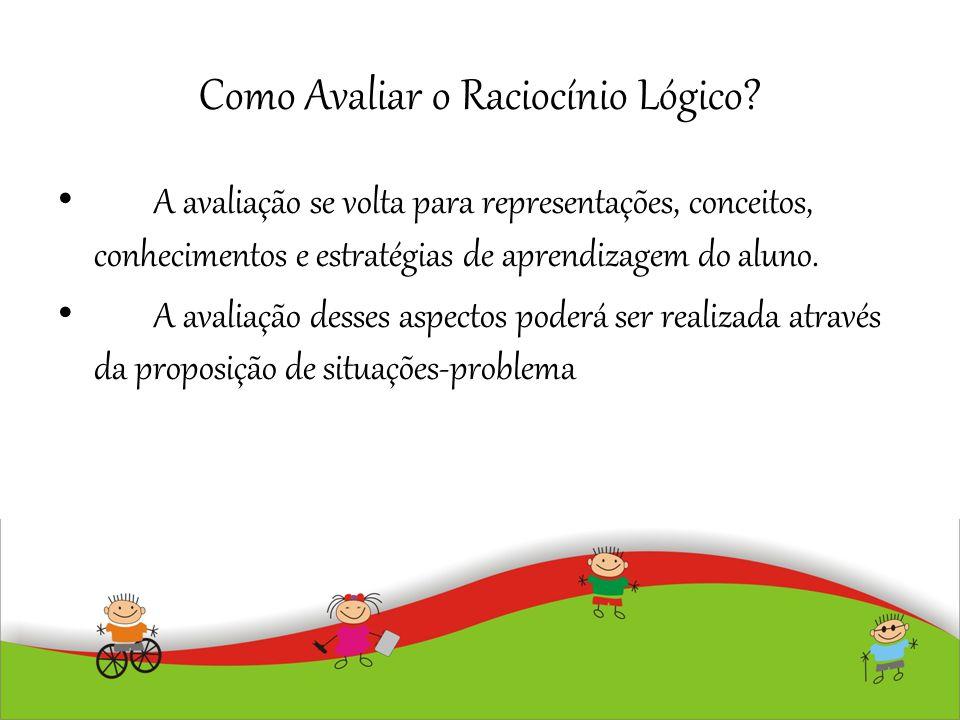 Como Avaliar o Raciocínio Lógico? A avaliação se volta para representações, conceitos, conhecimentos e estratégias de aprendizagem do aluno. A avaliaç