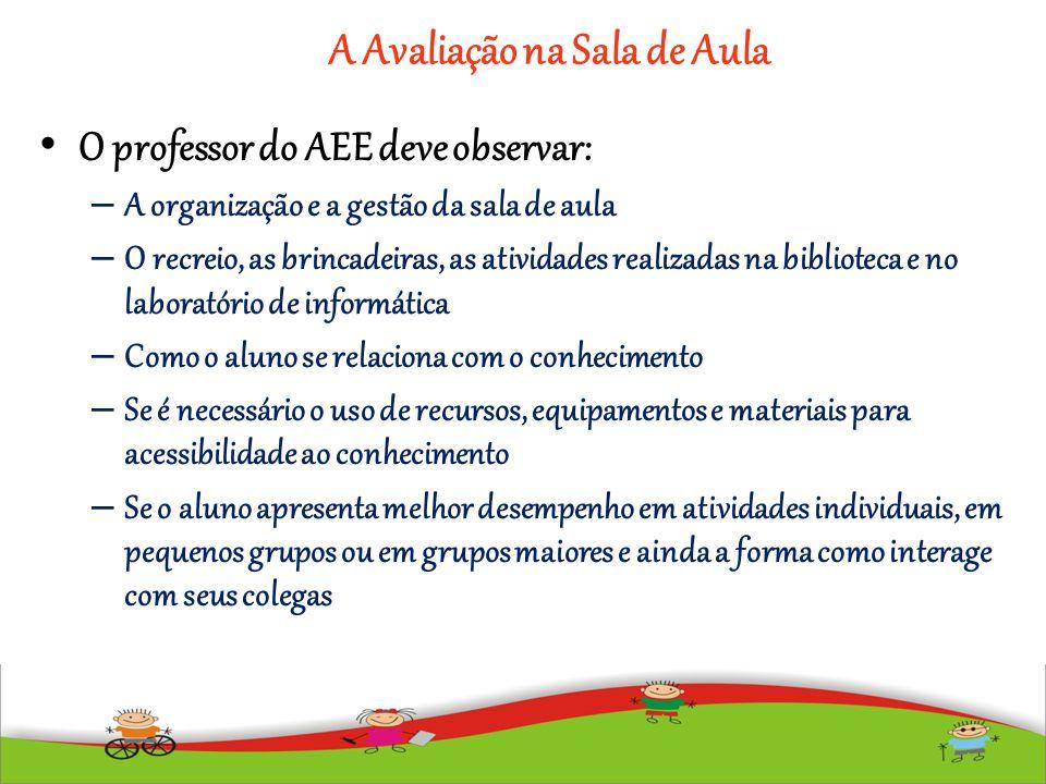 A Avaliação na Sala de Aula O professor do AEE deve observar: – A organização e a gestão da sala de aula – O recreio, as brincadeiras, as atividades r