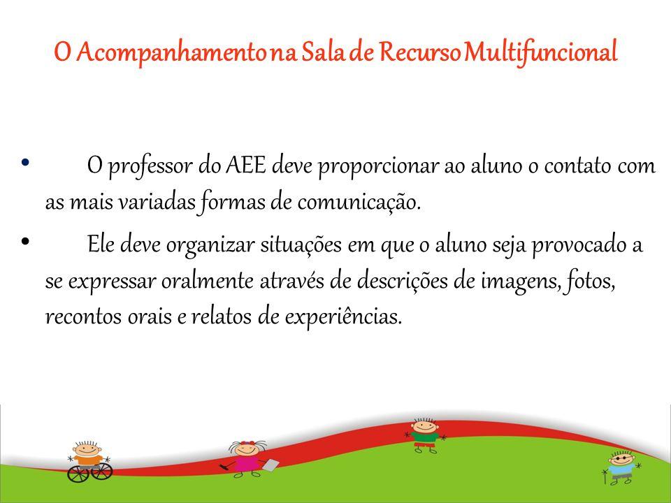 O Acompanhamento na Sala de Recurso Multifuncional O professor do AEE deve proporcionar ao aluno o contato com as mais variadas formas de comunicação.