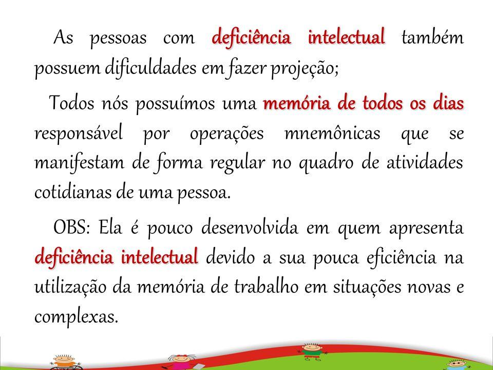 deficiência intelectual As pessoas com deficiência intelectual também possuem dificuldades em fazer projeção; memória de todos os dias Todos nós possu