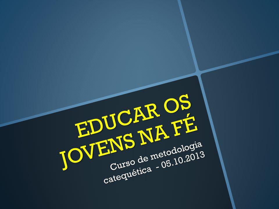 EDUCAR OS JOVENS NA FÉ Curso de metodologia catequética - 05.10.2013
