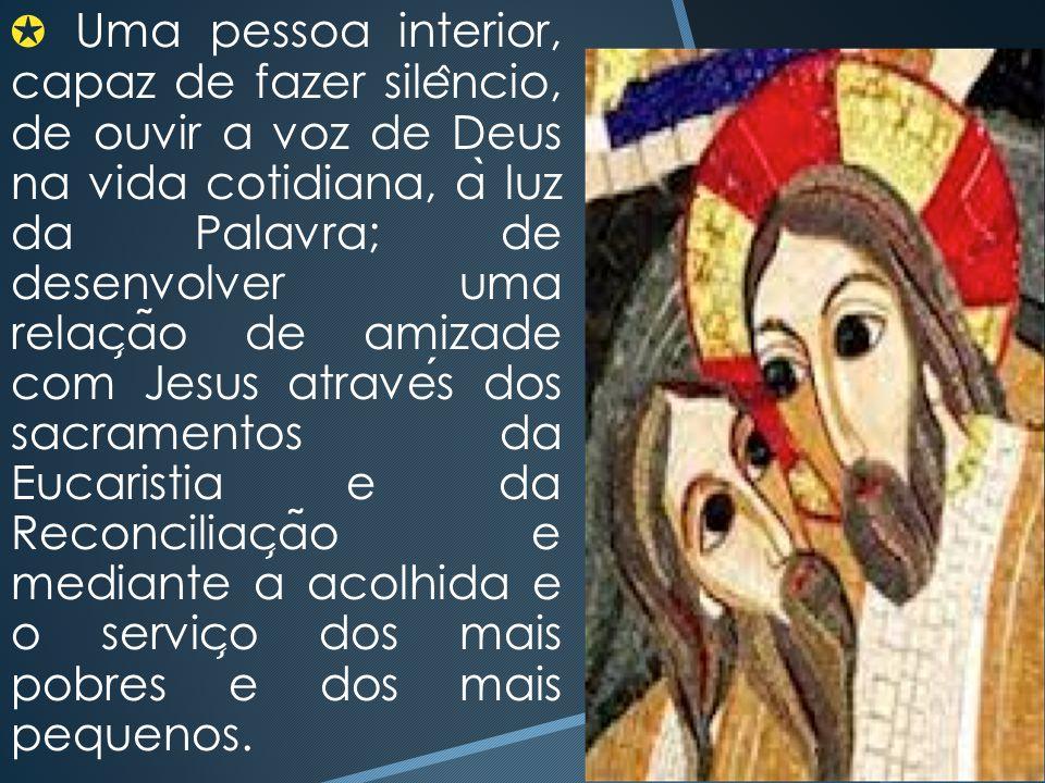 ✪ Uma pessoa interior, capaz de fazer sile ̂ ncio, de ouvir a voz de Deus na vida cotidiana, a ̀ luz da Palavra; de desenvolver uma relac ̧ a ̃ o de a