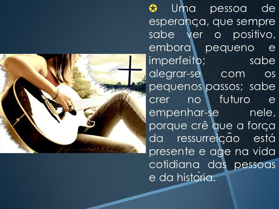 ✪ Uma pessoa de esperanc ̧ a, que sempre sabe ver o positivo, embora pequeno e imperfeito; sabe alegrar-se com os pequenos passos; sabe crer no futuro