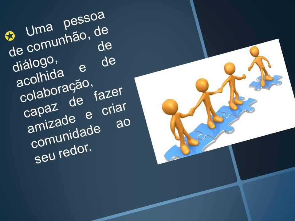 ✪ Uma pessoa de comunhão, de diálogo, de acolhida e de colaborac ̧ ão, capaz de fazer amizade e criar comunidade ao seu redor.