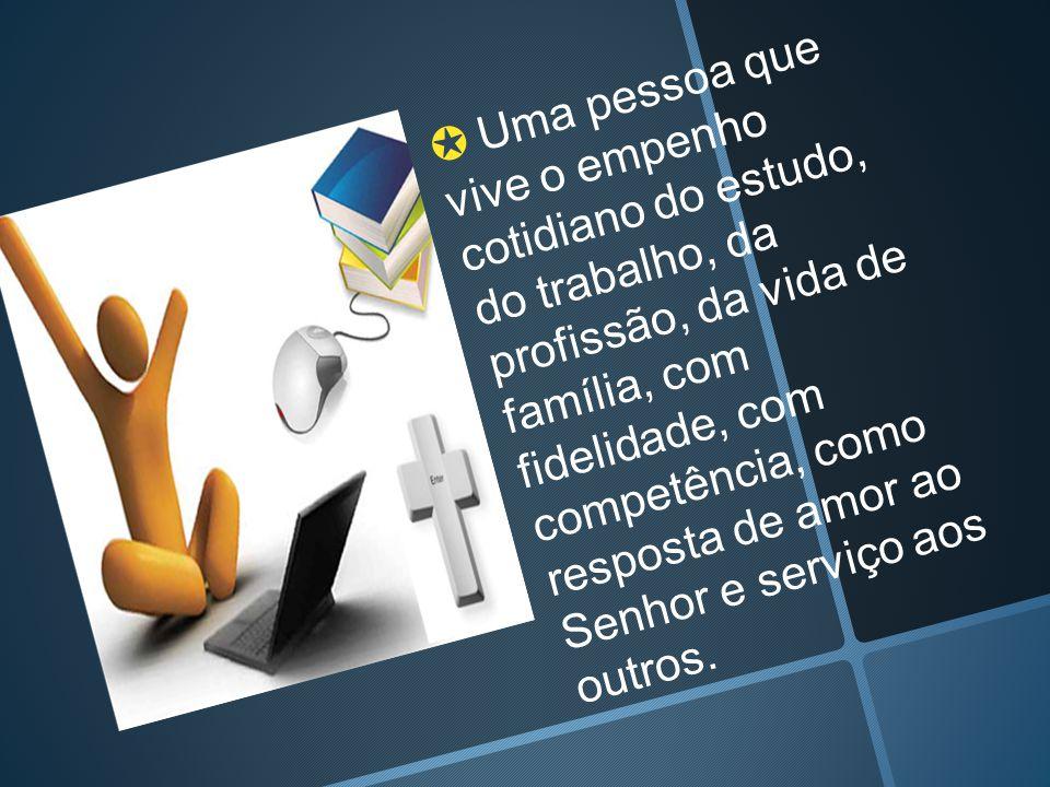 ✪ Uma pessoa que vive o empenho cotidiano do estudo, do trabalho, da profissão, da vida de família, com fidelidade, com competência, como resposta de