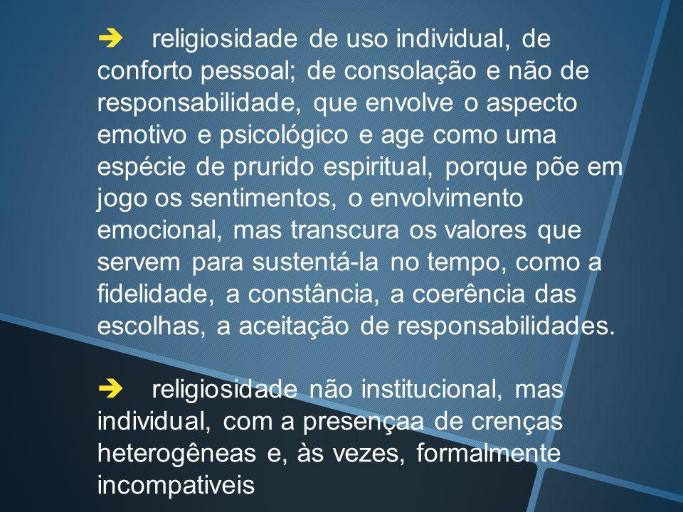  religiosidade de uso individual, de conforto pessoal; de consolação e não de responsabilidade, que envolve o aspecto emotivo e psicológico e age co