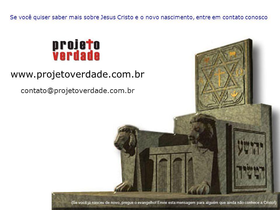 Se você quiser saber mais sobre Jesus Cristo e o novo nascimento, entre em contato conosco www.projetoverdade.com.br contato@projetoverdade.com.br (Se