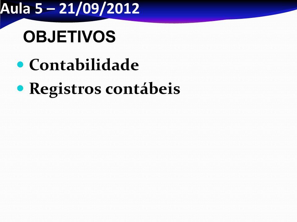 Aula 5 – 21/09/2012 Contabilidade Registros contábeis OBJETIVOS