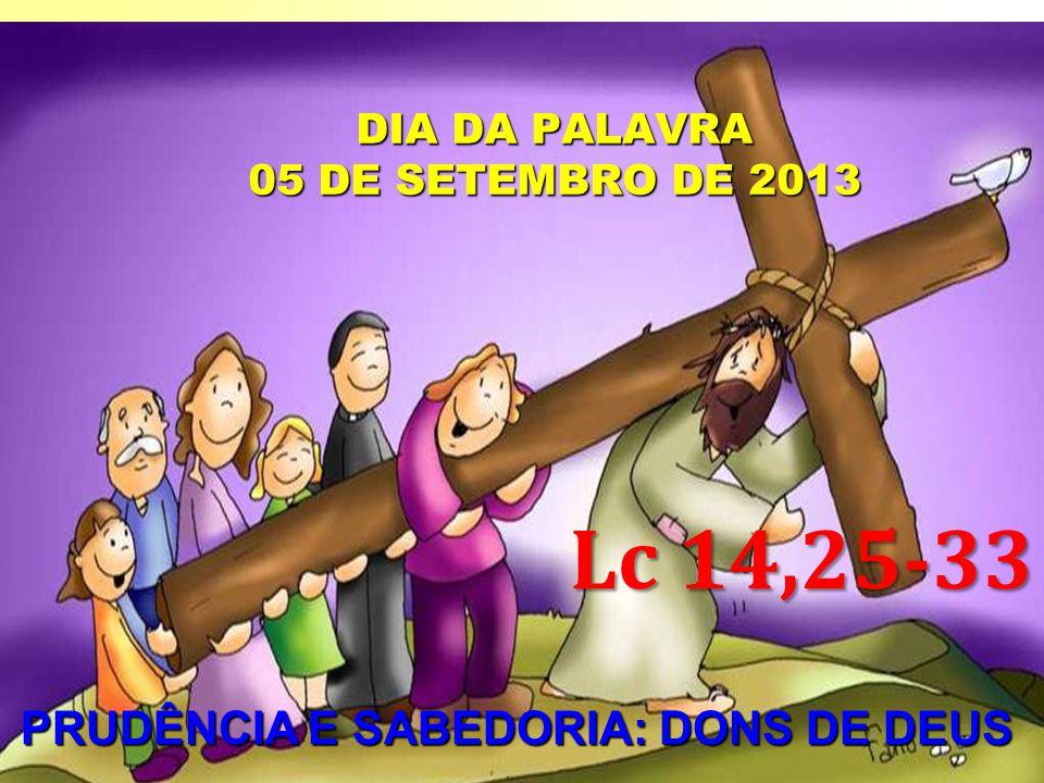DIA DA PALAVRA 05 DE SETEMBRO DE 2013 PRUDÊNCIA E SABEDORIA: DONS DE DEUS PRUDÊNCIA E SABEDORIA: DONS DE DEUS Lc 14,25-33
