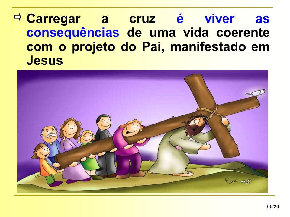 05/20 Carregar a cruz é viver as consequências de uma vida coerente com o projeto do Pai, manifestado em Jesus