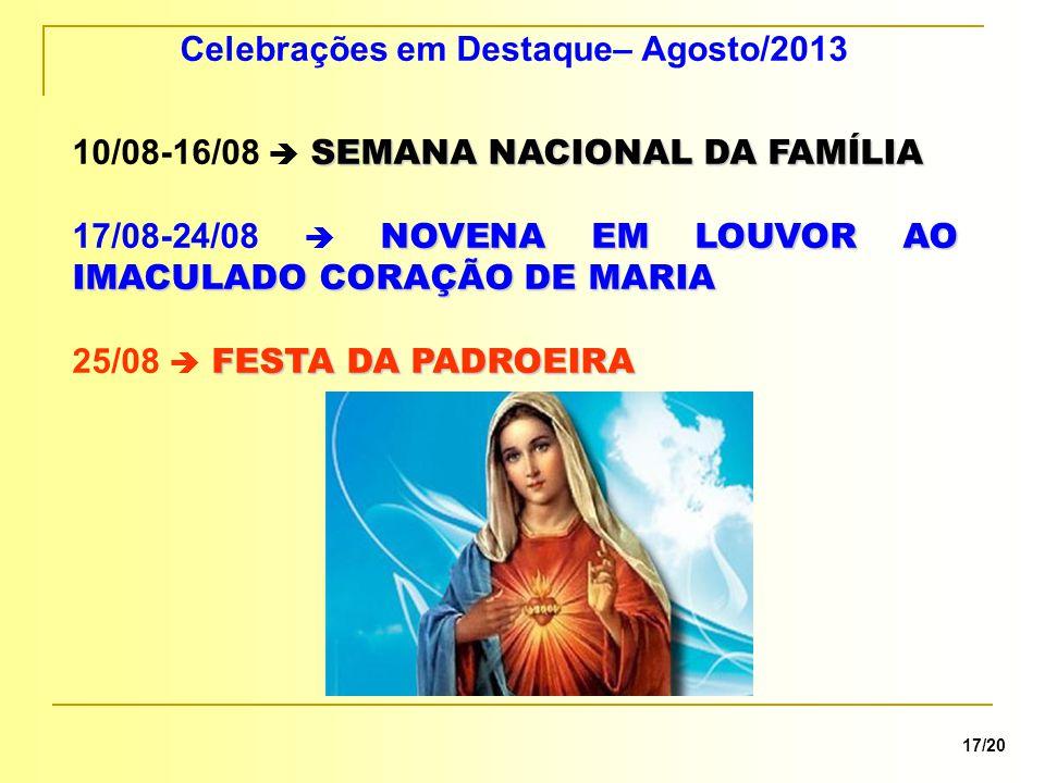 Celebrações em Destaque– Agosto/2013 SEMANA NACIONAL DA FAMÍLIA 10/08-16/08  SEMANA NACIONAL DA FAMÍLIA NOVENA EM LOUVOR AO IMACULADO CORAÇÃO DE MARIA 17/08-24/08  NOVENA EM LOUVOR AO IMACULADO CORAÇÃO DE MARIA FESTA DA PADROEIRA 25/08  FESTA DA PADROEIRA 17/20