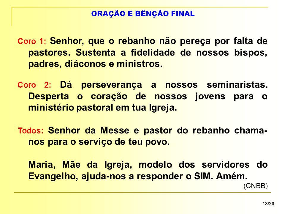 ORAÇÃO E BÊNÇÃO FINAL 18/20 Coro 1: Senhor, que o rebanho não pereça por falta de pastores.
