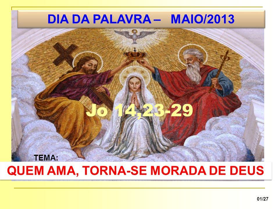 DIA DA PALAVRA – MAIO/2013 TEMA: QUEM AMA, TORNA-SE MORADA DE DEUS 01/27 Jo 14,23-29