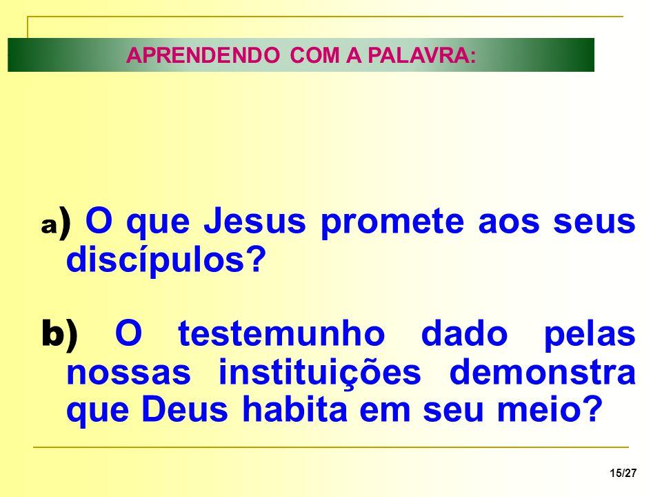 APRENDENDO COM A PALAVRA: 15/27 a ) O que Jesus promete aos seus discípulos? b) O testemunho dado pelas nossas instituições demonstra que Deus habita